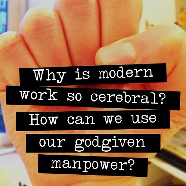 Why is modern work so cerebral? How can we use our godgiven manpower?